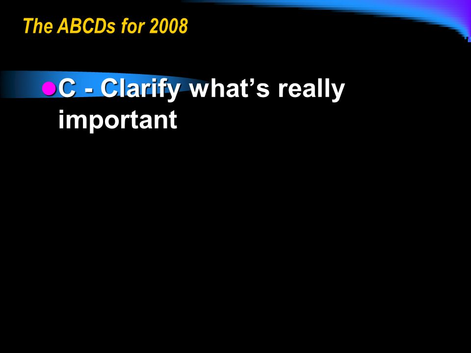 The ABCDs for 2008 C - Clarify whats really important C - Clarify whats really important