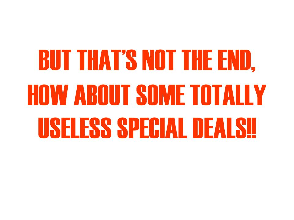 BUT THATS NOT THE END, HOW ABOUT SOME TOTALLY USELESS SPECIAL DEALS!!