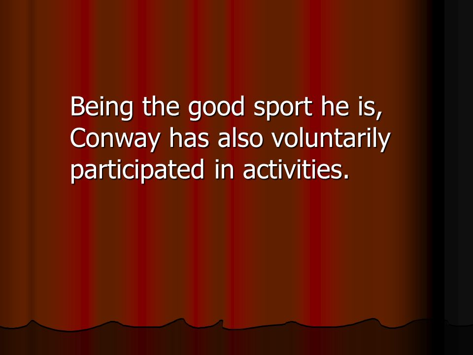 Being the good sport he is, Conway has also voluntarily participated in activities.
