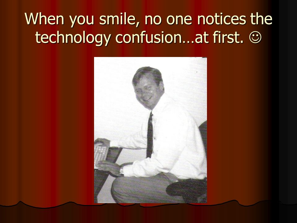 When you smile, no one notices the technology confusion…at first.
