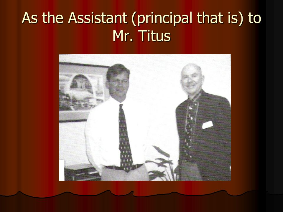 As the Assistant (principal that is) to Mr. Titus