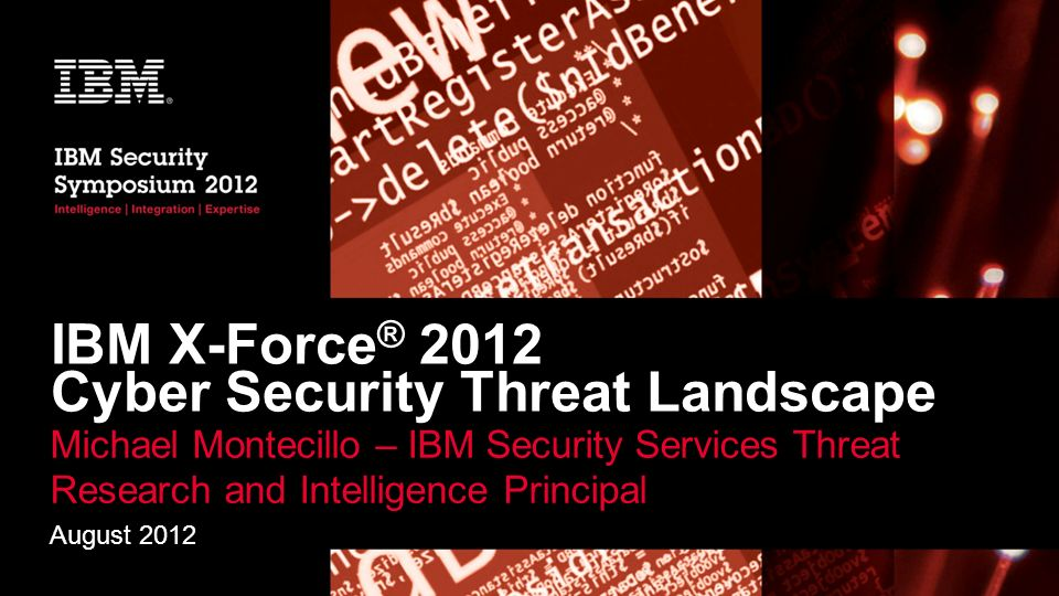 IBM X-Force ® 2012 Cyber Security Threat Landscape Michael Montecillo – IBM Security Services Threat Research and Intelligence Principal August 2012