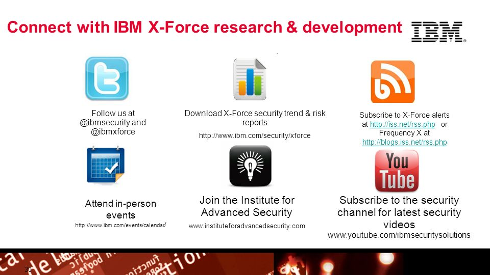 © 2009 IBM Corporation Building a smarter planet Connect with IBM X-Force research & development 30 Follow us at @ibmsecurity and @ibmxforce Download X-Force security trend & risk reports http://www.ibm.com/security/xforce Subscribe to the security channel for latest security videos www.youtube.com/ibmsecuritysolutions Attend in-person events http://www.ibm.com/events/calendar / Subscribe to X-Force alerts at http://iss.net/rss.php or Frequency X at http://blogs.iss.net/rss.phphttp://iss.net/rss.php http://blogs.iss.net/rss.php Join the Institute for Advanced Security www.instituteforadvancedsecurity.com