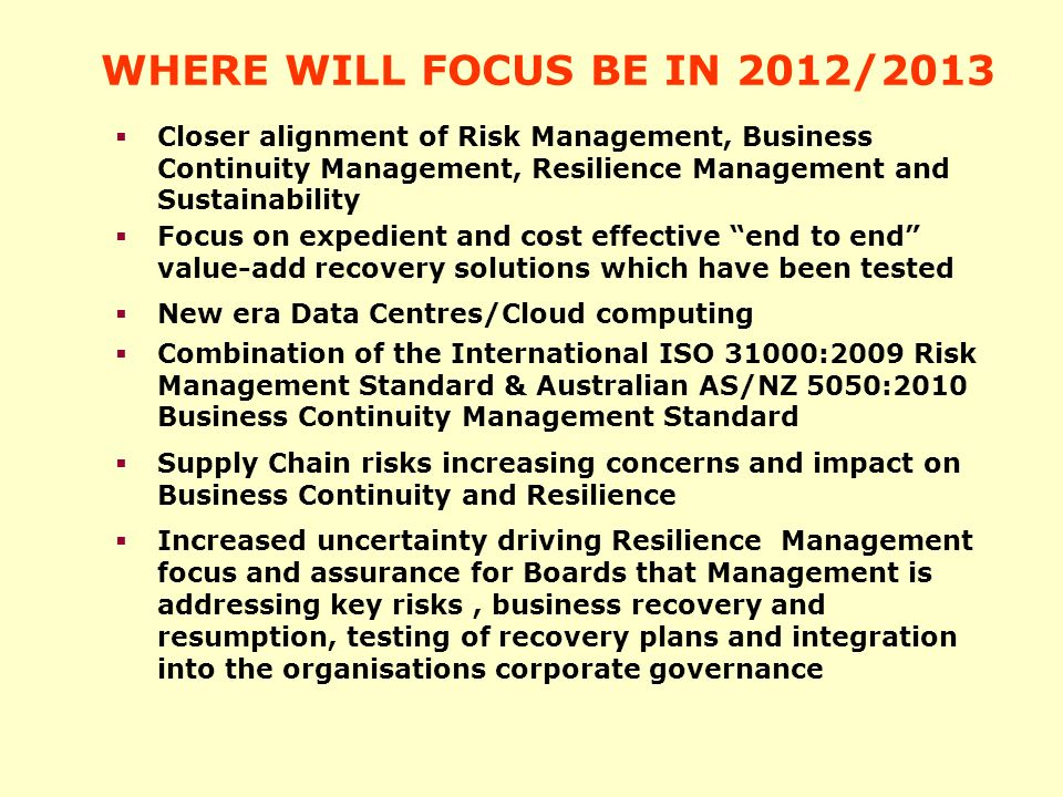WHERE WILL FOCUS BE IN 2012/2013 Focus on expedient and cost effective end to end value-add recovery solutions which have been tested New era Data Centres/Cloud computing Combination of the International ISO 31000:2009 Risk Management Standard & Australian AS/NZ 5050:2010 Business Continuity Management Standard Supply Chain risks increasing concerns and impact on Business Continuity and Resilience Increased uncertainty driving Resilience Management focus and assurance for Boards that Management is addressing key risks, business recovery and resumption, testing of recovery plans and integration into the organisations corporate governance Closer alignment of Risk Management, Business Continuity Management, Resilience Management and Sustainability