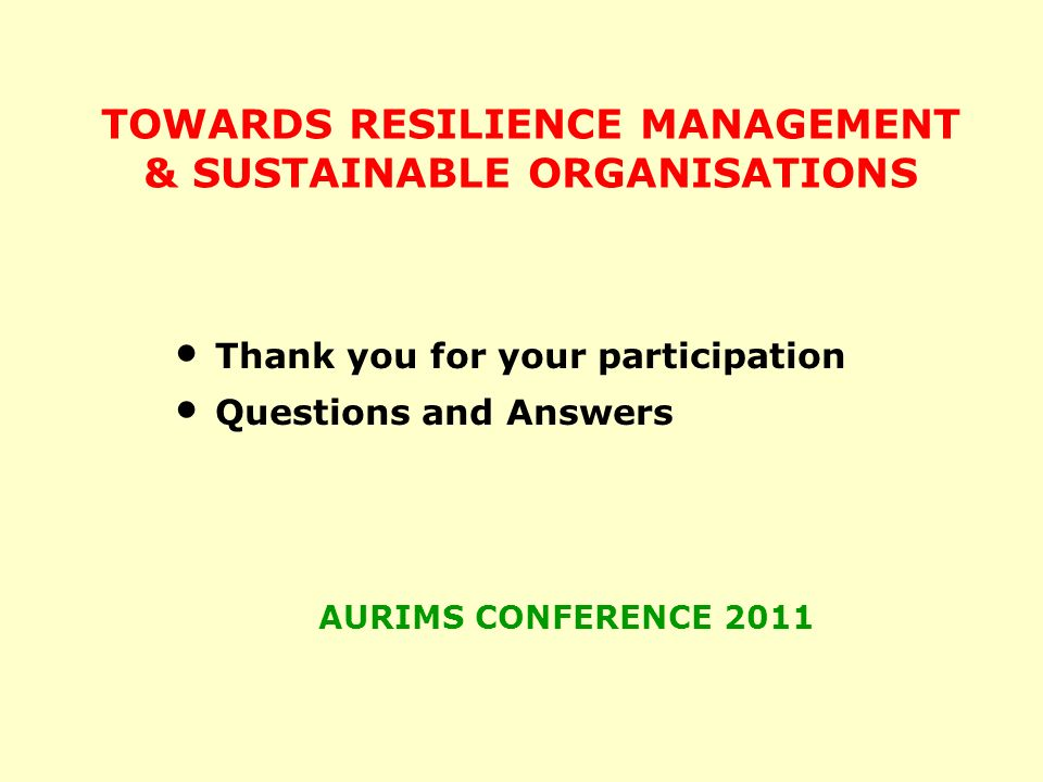 TOWARDS RESILIENCE MANAGEMENT & SUSTAINABLE ORGANISATIONS Thank you for your participation Questions and Answers AURIMS CONFERENCE 2011