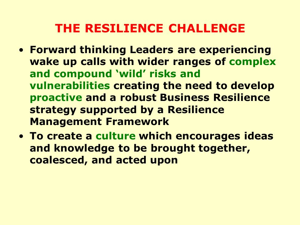 THE RESILIENCE CHALLENGE Forward thinking Leaders are experiencing wake up calls with wider ranges of complex and compound wild risks and vulnerabilities creating the need to develop proactive and a robust Business Resilience strategy supported by a Resilience Management Framework To create a culture which encourages ideas and knowledge to be brought together, coalesced, and acted upon