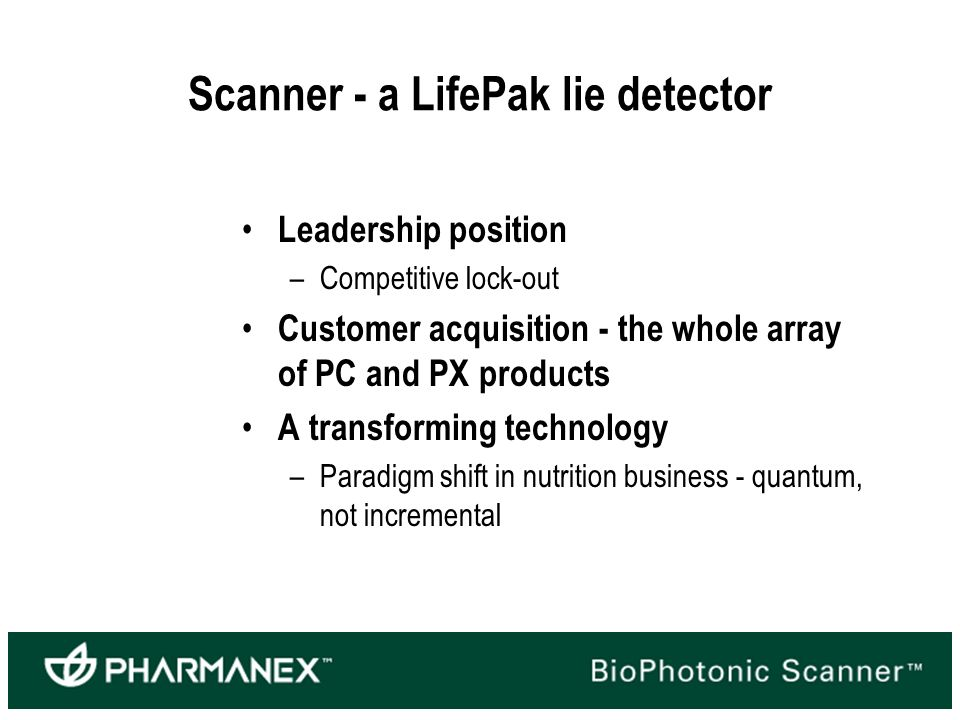 Scanner - a LifePak lie detector Leadership position –Competitive lock-out Customer acquisition - the whole array of PC and PX products A transforming technology –Paradigm shift in nutrition business - quantum, not incremental