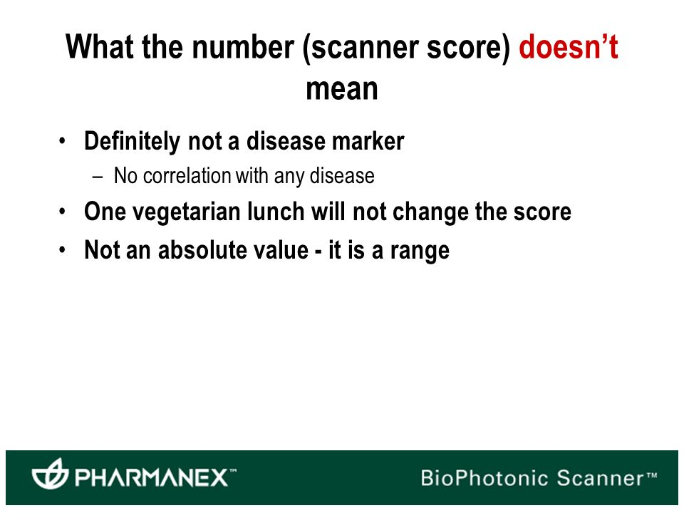 What the number (scanner score) doesnt mean Definitely not a disease marker –No correlation with any disease One vegetarian lunch will not change the score Not an absolute value - it is a range