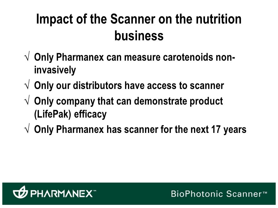 Impact of the Scanner on the nutrition business Only Pharmanex can measure carotenoids non- invasively Only our distributors have access to scanner Only company that can demonstrate product (LifePak) efficacy Only Pharmanex has scanner for the next 17 years