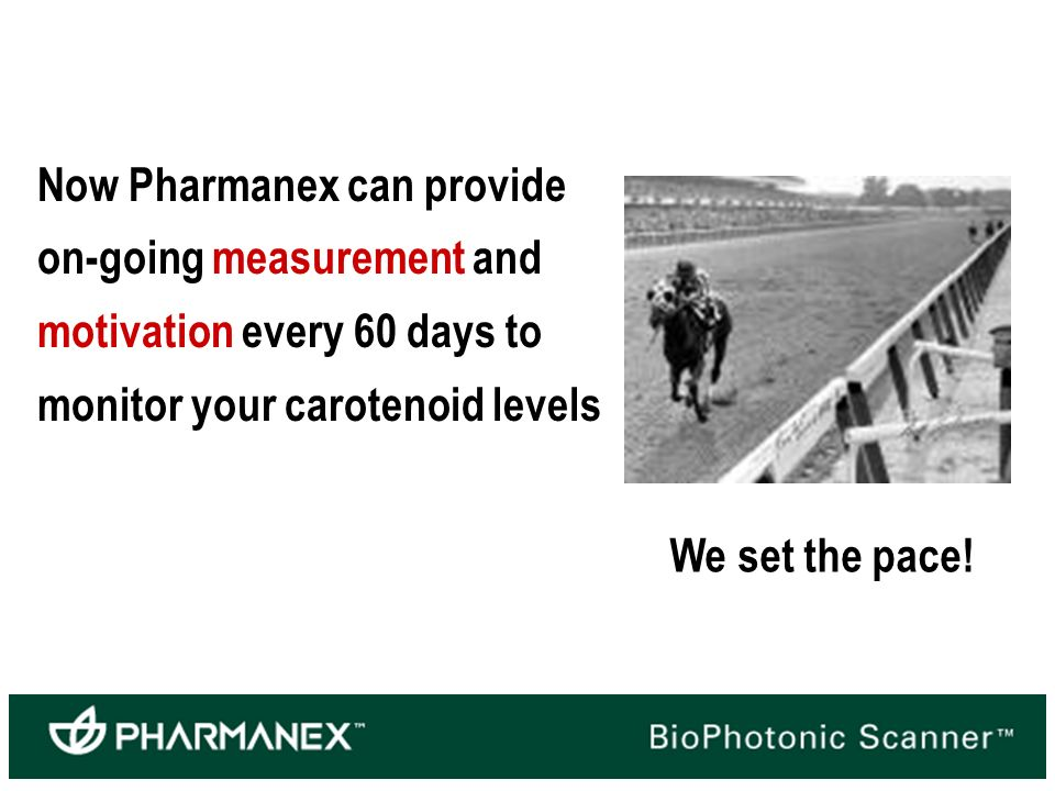 Now Pharmanex can provide on-going measurement and motivation every 60 days to monitor your carotenoid levels We set the pace!