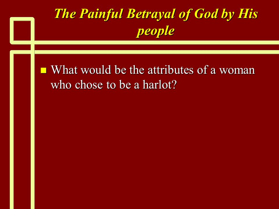 The Painful Betrayal of God by His people n What would be the attributes of a woman who chose to be a harlot
