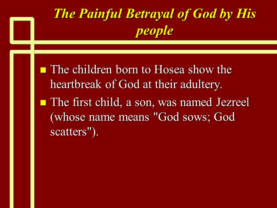 The Painful Betrayal of God by His people n The children born to Hosea show the heartbreak of God at their adultery.