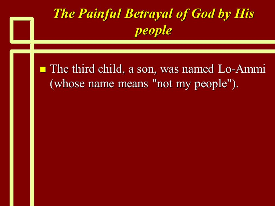 The Painful Betrayal of God by His people n The third child, a son, was named Lo-Ammi (whose name means not my people ).