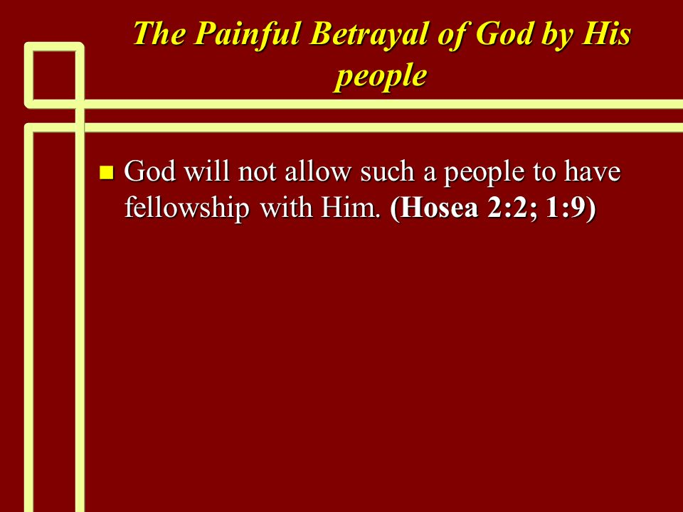 The Painful Betrayal of God by His people n God will not allow such a people to have fellowship with Him.