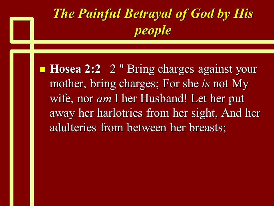 The Painful Betrayal of God by His people n Hosea 2:2 2 Bring charges against your mother, bring charges; For she is not My wife, nor am I her Husband.
