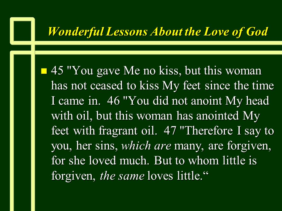 Wonderful Lessons About the Love of God n 45 You gave Me no kiss, but this woman has not ceased to kiss My feet since the time I came in.