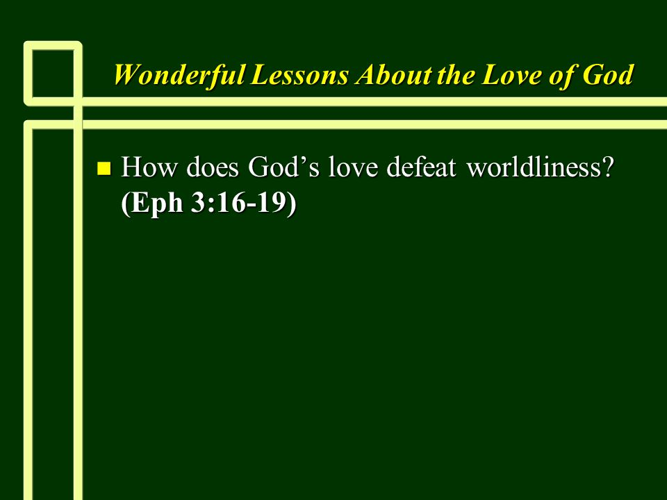 Wonderful Lessons About the Love of God n How does Gods love defeat worldliness (Eph 3:16-19)