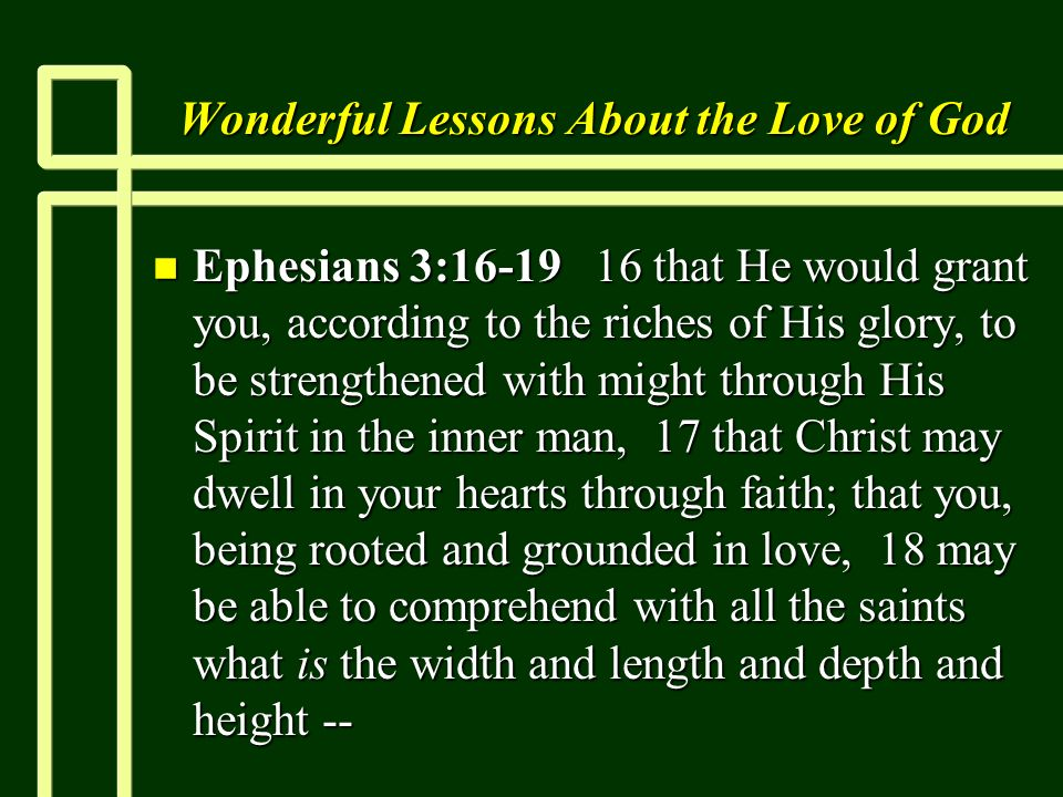 Wonderful Lessons About the Love of God n Ephesians 3: that He would grant you, according to the riches of His glory, to be strengthened with might through His Spirit in the inner man, 17 that Christ may dwell in your hearts through faith; that you, being rooted and grounded in love, 18 may be able to comprehend with all the saints what is the width and length and depth and height --