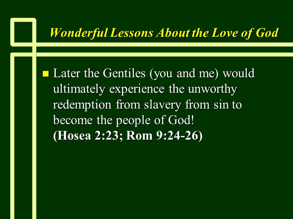 Wonderful Lessons About the Love of God n Later the Gentiles (you and me) would ultimately experience the unworthy redemption from slavery from sin to become the people of God.