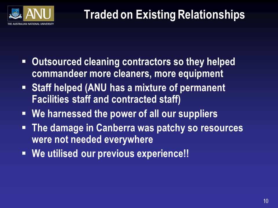 10 Traded on Existing Relationships Outsourced cleaning contractors so they helped commandeer more cleaners, more equipment Staff helped (ANU has a mixture of permanent Facilities staff and contracted staff) We harnessed the power of all our suppliers The damage in Canberra was patchy so resources were not needed everywhere We utilised our previous experience!!