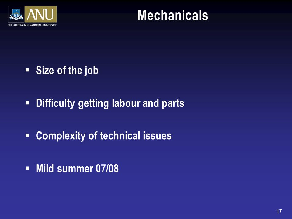 17 Mechanicals Size of the job Difficulty getting labour and parts Complexity of technical issues Mild summer 07/08