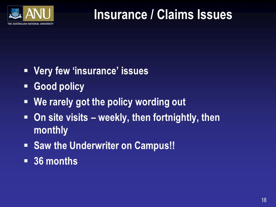 18 Insurance / Claims Issues Very few insurance issues Good policy We rarely got the policy wording out On site visits – weekly, then fortnightly, then monthly Saw the Underwriter on Campus!.