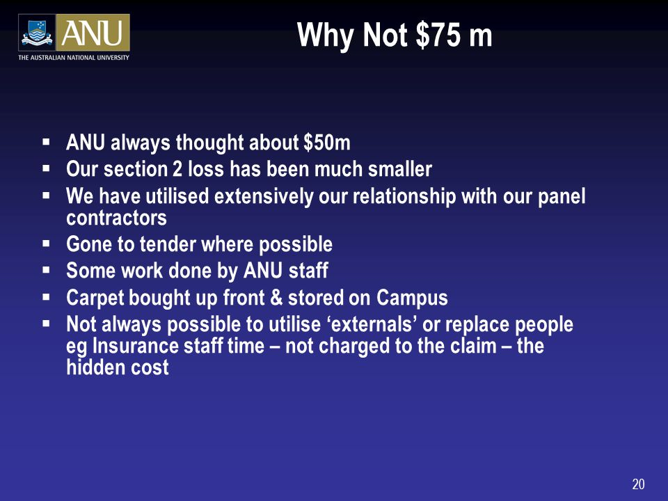 20 Why Not $75 m ANU always thought about $50m Our section 2 loss has been much smaller We have utilised extensively our relationship with our panel contractors Gone to tender where possible Some work done by ANU staff Carpet bought up front & stored on Campus Not always possible to utilise externals or replace people eg Insurance staff time – not charged to the claim – the hidden cost