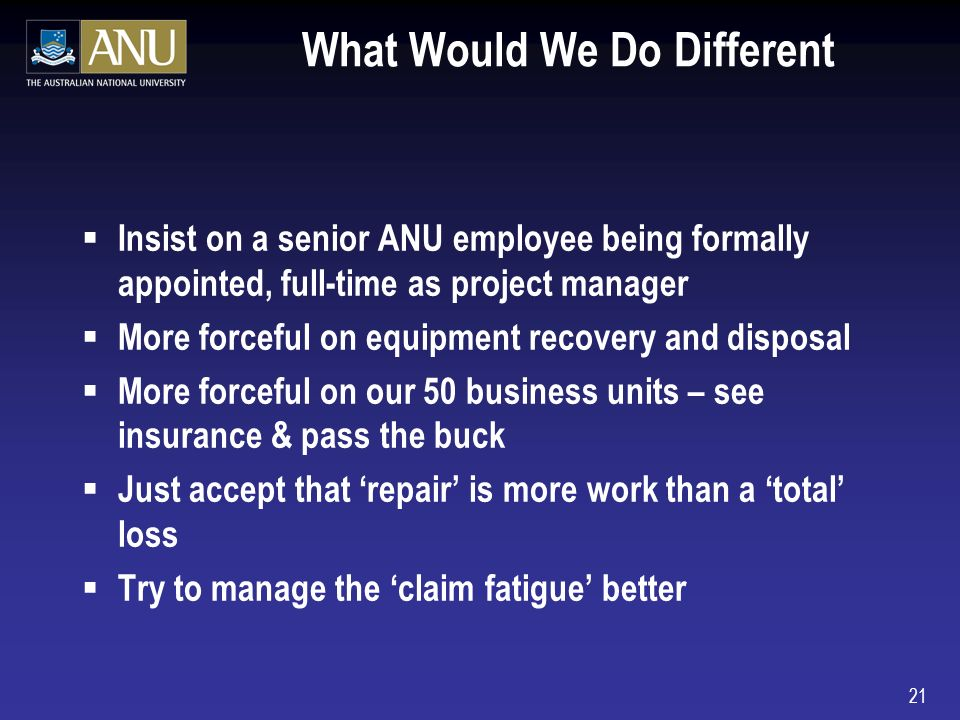 21 What Would We Do Different Insist on a senior ANU employee being formally appointed, full-time as project manager More forceful on equipment recovery and disposal More forceful on our 50 business units – see insurance & pass the buck Just accept that repair is more work than a total loss Try to manage the claim fatigue better