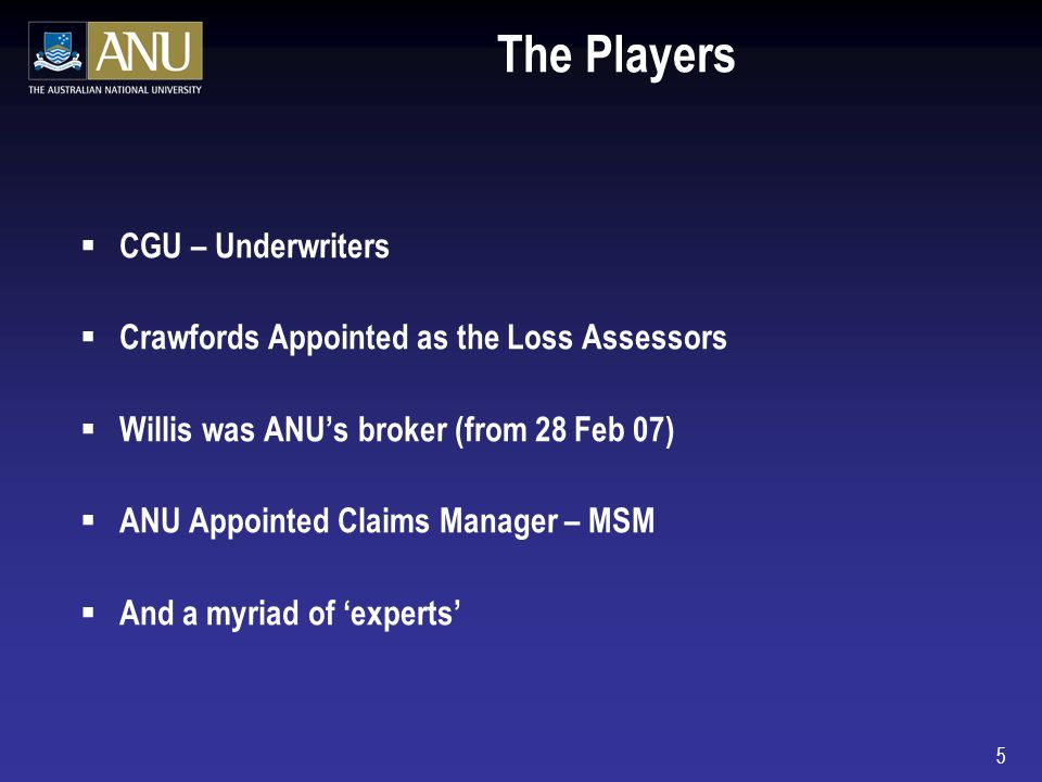 5 The Players CGU – Underwriters Crawfords Appointed as the Loss Assessors Willis was ANUs broker (from 28 Feb 07) ANU Appointed Claims Manager – MSM And a myriad of experts