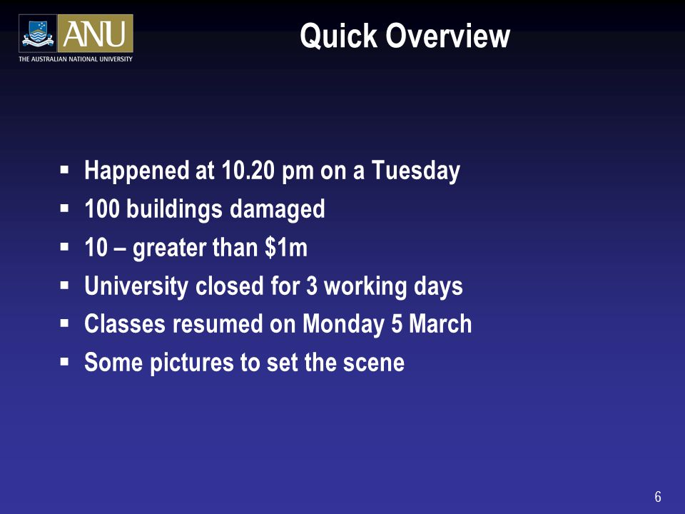 6 Quick Overview Happened at pm on a Tuesday 100 buildings damaged 10 – greater than $1m University closed for 3 working days Classes resumed on Monday 5 March Some pictures to set the scene
