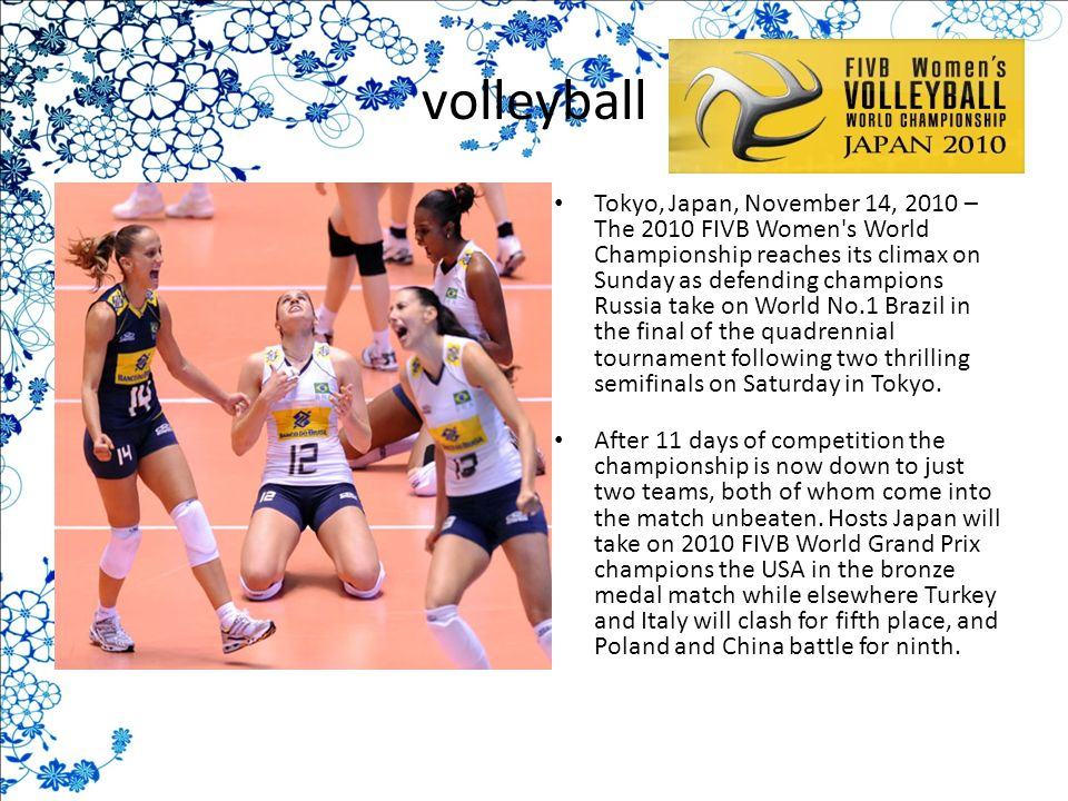 volleyball Tokyo, Japan, November 14, 2010 – The 2010 FIVB Women s World Championship reaches its climax on Sunday as defending champions Russia take on World No.1 Brazil in the final of the quadrennial tournament following two thrilling semifinals on Saturday in Tokyo.