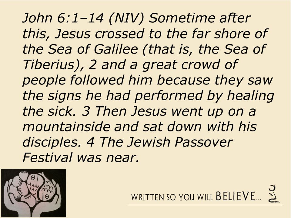 John 6:1–14 (NIV) Sometime after this, Jesus crossed to the far shore of the Sea of Galilee (that is, the Sea of Tiberius), 2 and a great crowd of people followed him because they saw the signs he had performed by healing the sick.