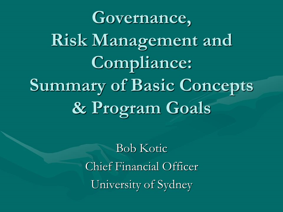 Governance, Risk Management and Compliance: Summary of Basic Concepts & Program Goals Bob Kotic Chief Financial Officer University of Sydney