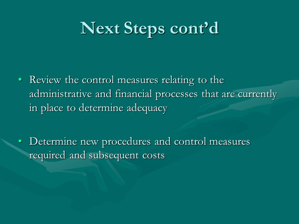 Next Steps contd Review the control measures relating to the administrative and financial processes that are currently in place to determine adequacyReview the control measures relating to the administrative and financial processes that are currently in place to determine adequacy Determine new procedures and control measures required and subsequent costsDetermine new procedures and control measures required and subsequent costs
