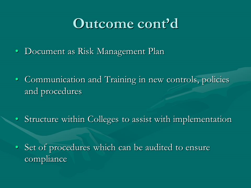 Outcome contd Document as Risk Management PlanDocument as Risk Management Plan Communication and Training in new controls, policies and proceduresCommunication and Training in new controls, policies and procedures Structure within Colleges to assist with implementationStructure within Colleges to assist with implementation Set of procedures which can be audited to ensure complianceSet of procedures which can be audited to ensure compliance