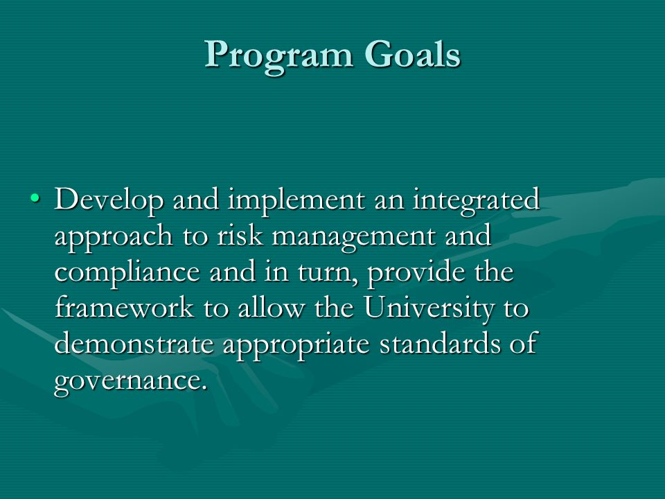 Program Goals Develop and implement an integrated approach to risk management and compliance and in turn, provide the framework to allow the University to demonstrate appropriate standards of governance.Develop and implement an integrated approach to risk management and compliance and in turn, provide the framework to allow the University to demonstrate appropriate standards of governance.