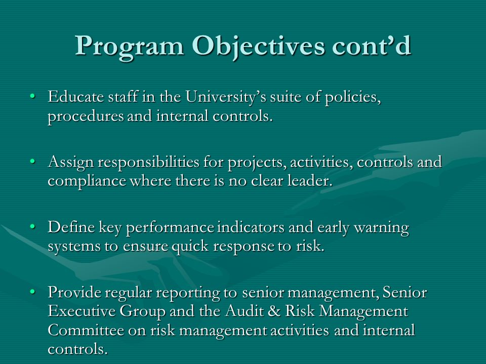 Program Objectives contd Educate staff in the Universitys suite of policies, procedures and internal controls.Educate staff in the Universitys suite of policies, procedures and internal controls.