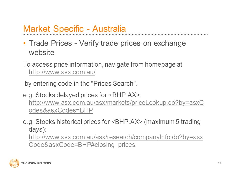 12 Market Specific - Australia Trade Prices - Verify trade prices on exchange website To access price information, navigate from homepage at http://www.asx.com.au/ http://www.asx.com.au/ by entering code in the Prices Search .