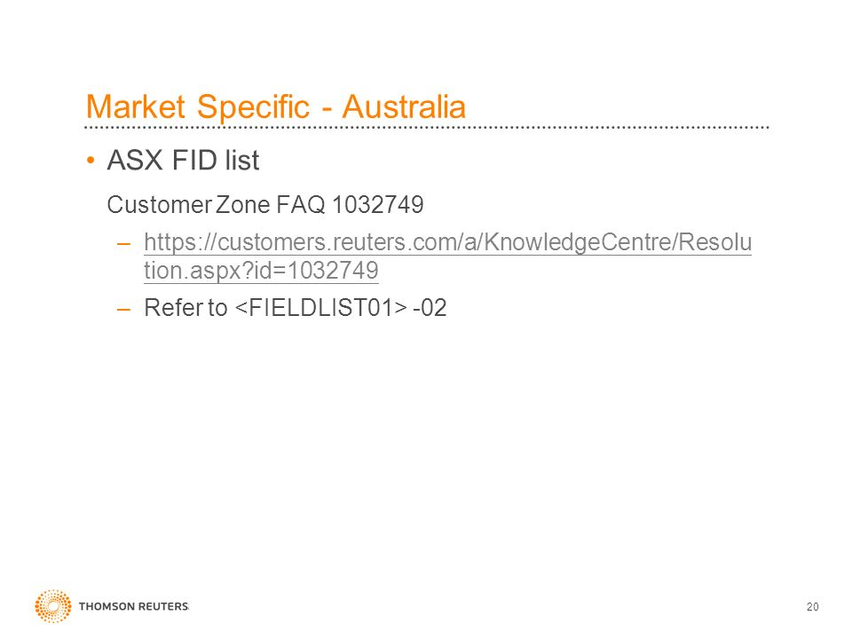 20 Market Specific - Australia ASX FID list Customer Zone FAQ 1032749 –https://customers.reuters.com/a/KnowledgeCentre/Resolu tion.aspx id=1032749https://customers.reuters.com/a/KnowledgeCentre/Resolu tion.aspx id=1032749 –Refer to -02