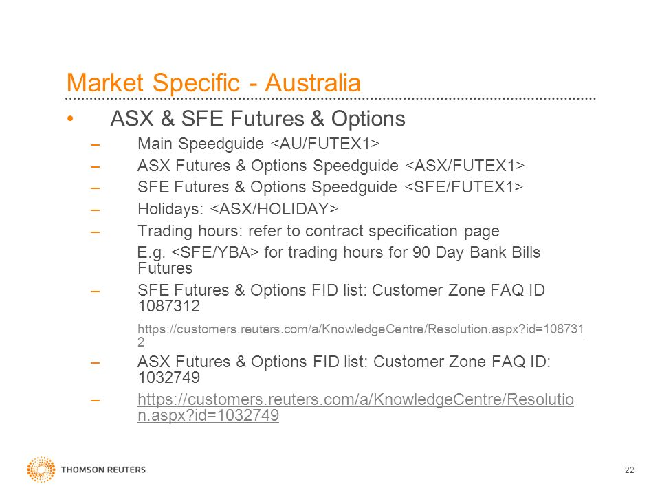 22 Market Specific - Australia ASX & SFE Futures & Options –Main Speedguide –ASX Futures & Options Speedguide –SFE Futures & Options Speedguide –Holidays: –Trading hours: refer to contract specification page E.g.