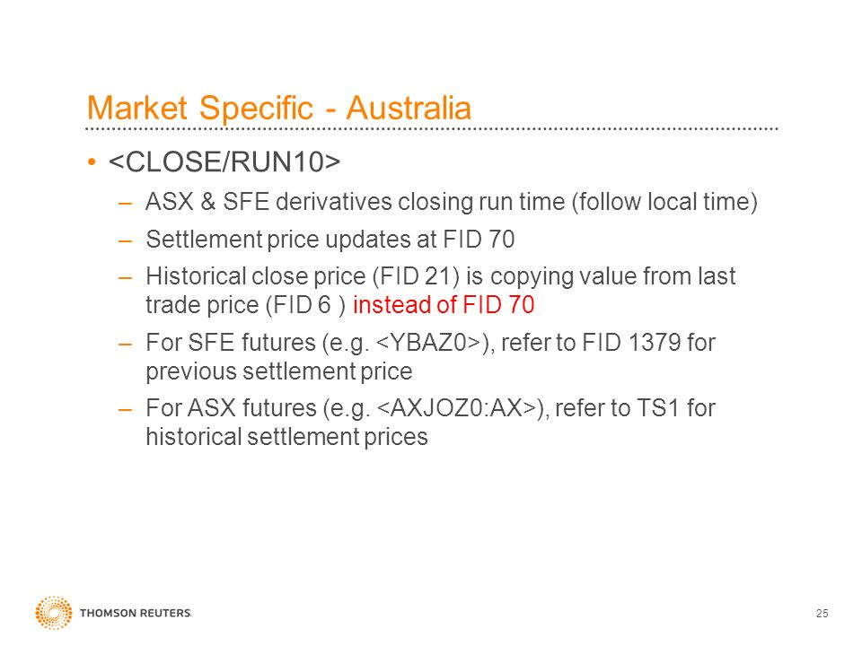 25 Market Specific - Australia –ASX & SFE derivatives closing run time (follow local time) –Settlement price updates at FID 70 –Historical close price (FID 21) is copying value from last trade price (FID 6 ) instead of FID 70 –For SFE futures (e.g.