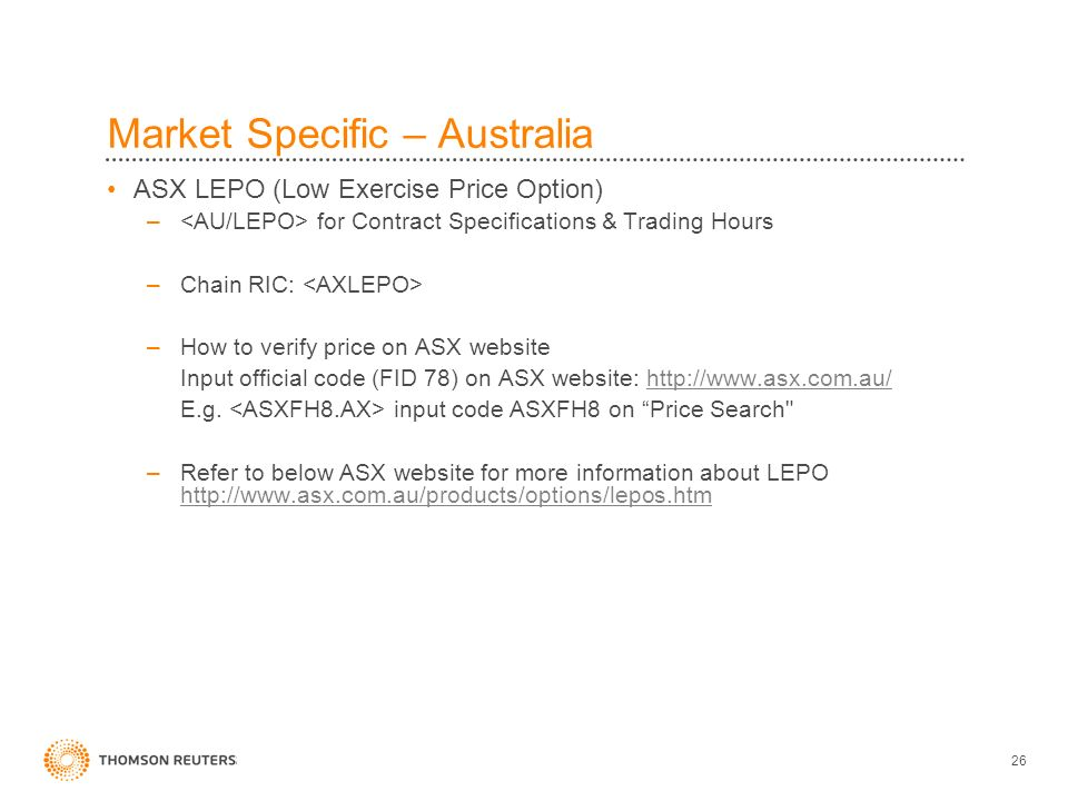 26 Market Specific – Australia ASX LEPO (Low Exercise Price Option) – for Contract Specifications & Trading Hours –Chain RIC: –How to verify price on ASX website Input official code (FID 78) on ASX website: http://www.asx.com.au/http://www.asx.com.au/ E.g.