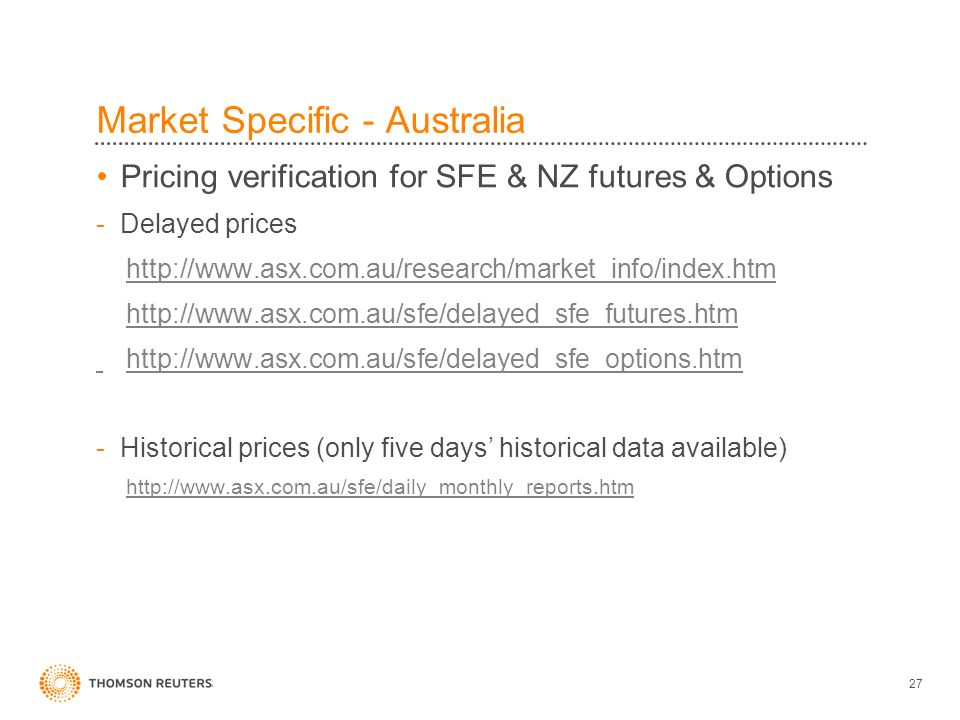 27 Market Specific - Australia Pricing verification for SFE & NZ futures & Options -Delayed prices http://www.asx.com.au/research/market_info/index.htm http://www.asx.com.au/sfe/delayed_sfe_futures.htm http://www.asx.com.au/sfe/delayed_sfe_options.htm -Historical prices (only five days historical data available) http://www.asx.com.au/sfe/daily_monthly_reports.htm