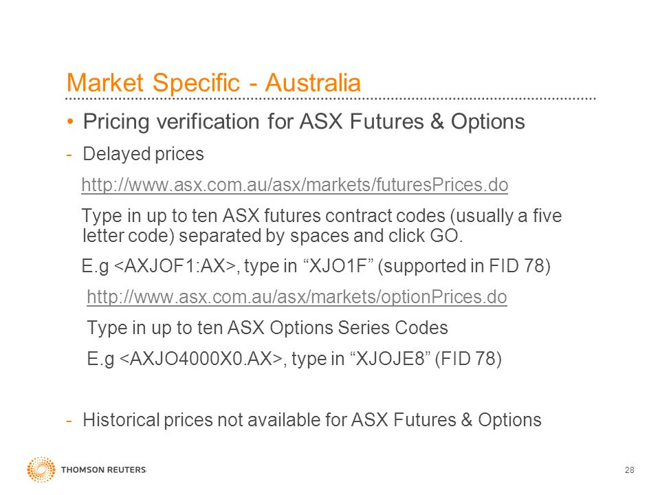 28 Market Specific - Australia Pricing verification for ASX Futures & Options -Delayed prices http://www.asx.com.au/asx/markets/futuresPrices.do Type in up to ten ASX futures contract codes (usually a five letter code) separated by spaces and click GO.