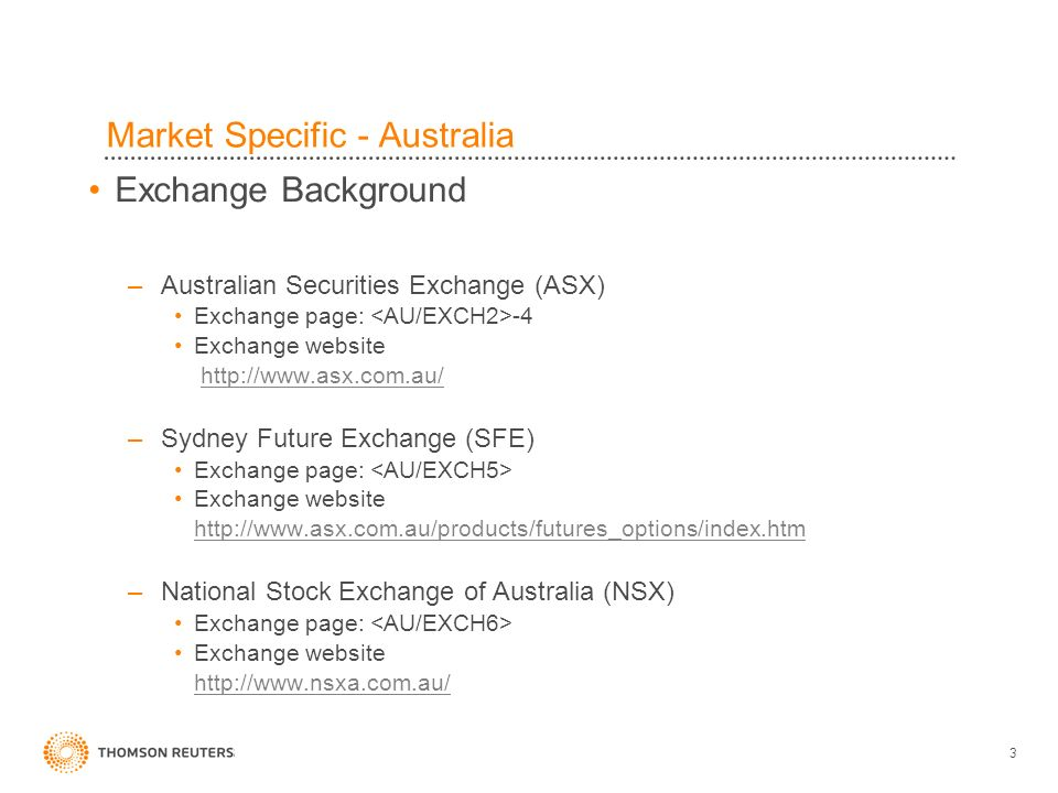 3 Market Specific - Australia Exchange Background –Australian Securities Exchange (ASX) Exchange page: -4 Exchange website http://www.asx.com.au/ –Sydney Future Exchange (SFE) Exchange page: Exchange website http://www.asx.com.au/products/futures_options/index.htm –National Stock Exchange of Australia (NSX) Exchange page: Exchange website http://www.nsxa.com.au/