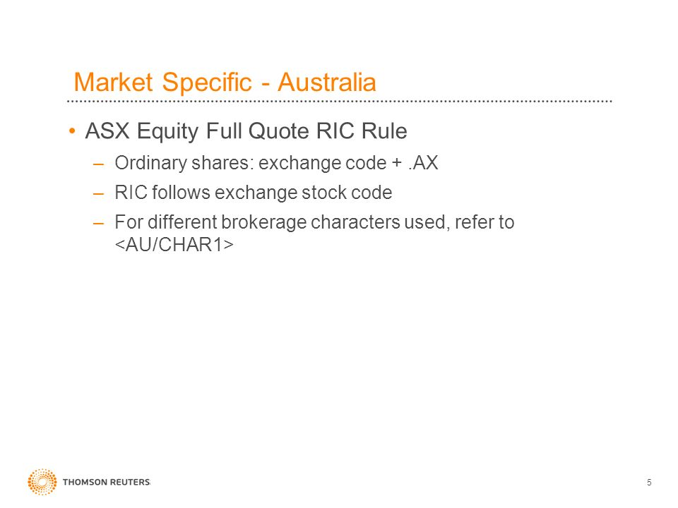 5 ASX Equity Full Quote RIC Rule –Ordinary shares: exchange code +.AX –RIC follows exchange stock code –For different brokerage characters used, refer to Market Specific - Australia