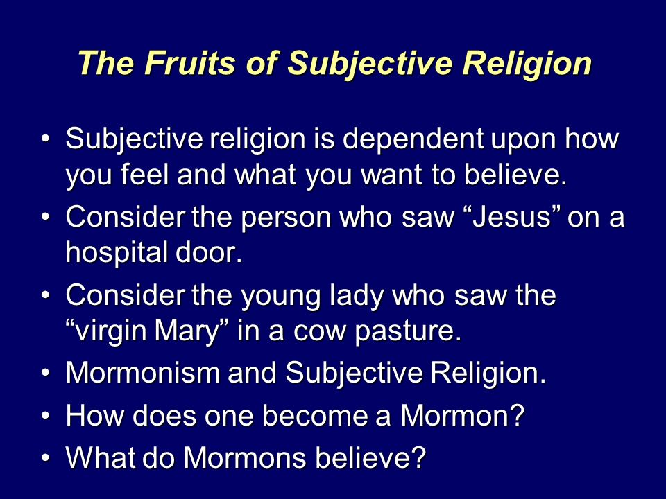 The Fruits of Subjective Religion Subjective religion is dependent upon how you feel and what you want to believe.Subjective religion is dependent upon how you feel and what you want to believe.