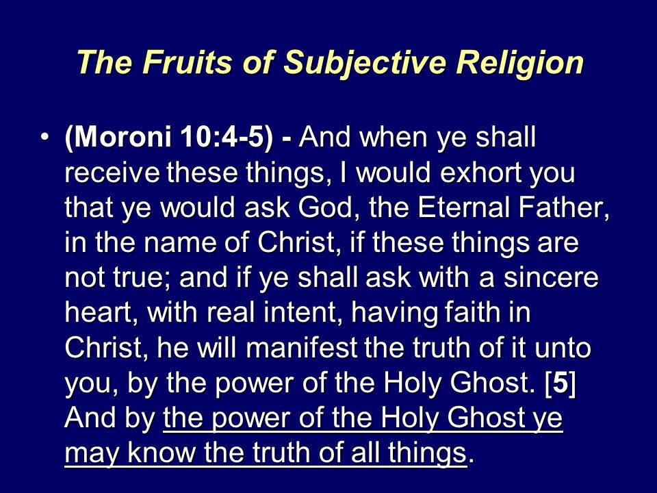 The Fruits of Subjective Religion (Moroni 10:4-5) - And when ye shall receive these things, I would exhort you that ye would ask God, the Eternal Father, in the name of Christ, if these things are not true; and if ye shall ask with a sincere heart, with real intent, having faith in Christ, he will manifest the truth of it unto you, by the power of the Holy Ghost.