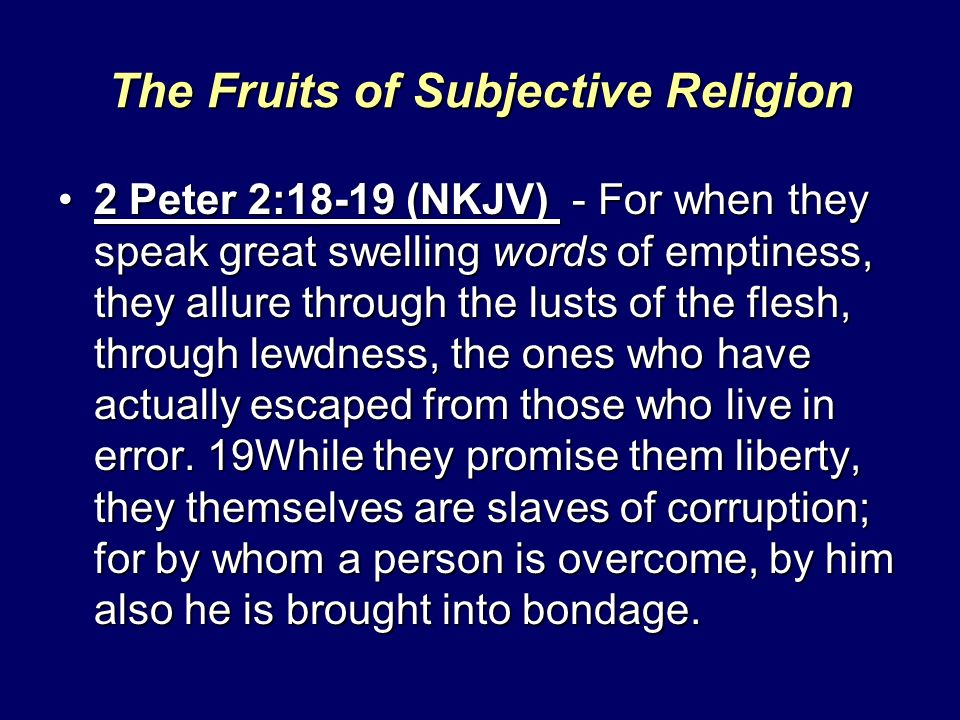 The Fruits of Subjective Religion 2 Peter 2:18-19 (NKJV) - For when they speak great swelling words of emptiness, they allure through the lusts of the flesh, through lewdness, the ones who have actually escaped from those who live in error.