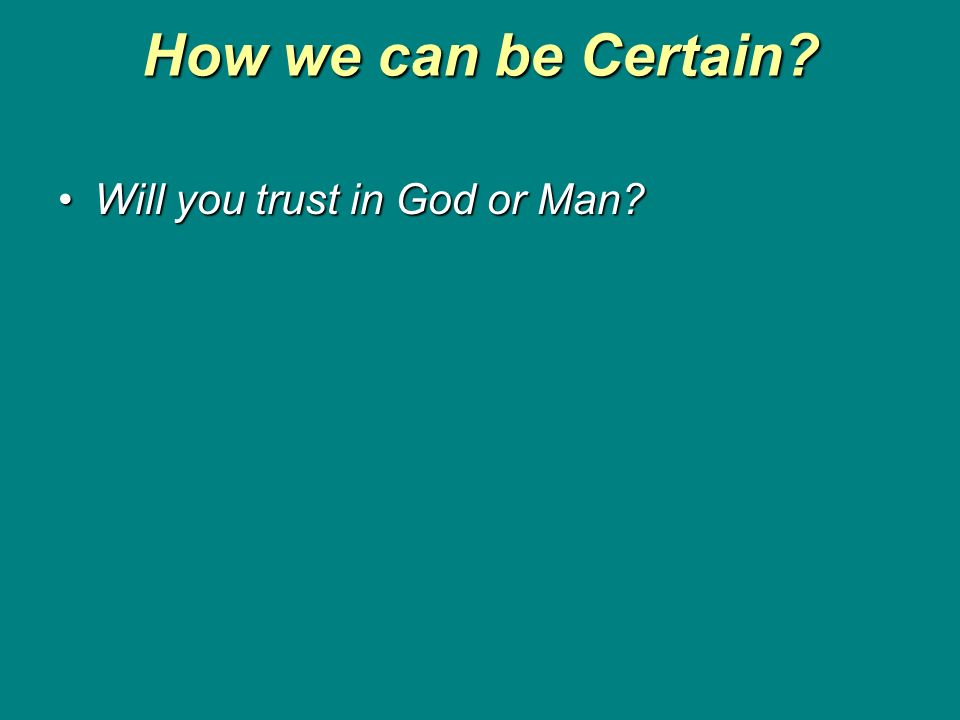 How we can be Certain Will you trust in God or Man Will you trust in God or Man